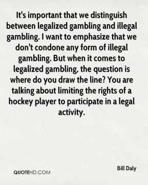 Bill Daly - It's important that we distinguish between legalized gambling and illegal gambling. I want to emphasize that we don't condone any form of illegal gambling. But when it comes to legalized gambling, the question is where do you draw the line? You are talking about limiting the rights of a hockey player to participate in a legal activity.