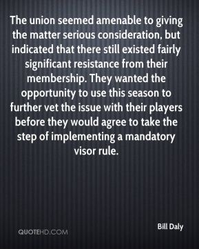 The union seemed amenable to giving the matter serious consideration, but indicated that there still existed fairly significant resistance from their membership. They wanted the opportunity to use this season to further vet the issue with their players before they would agree to take the step of implementing a mandatory visor rule.