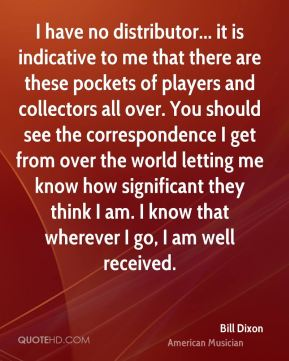 Bill Dixon - I have no distributor... it is indicative to me that there are these pockets of players and collectors all over. You should see the correspondence I get from over the world letting me know how significant they think I am. I know that wherever I go, I am well received.