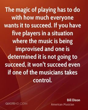 Bill Dixon - The magic of playing has to do with how much everyone wants it to succeed. If you have five players in a situation where the music is being improvised and one is determined it is not going to succeed, it won't succeed even if one of the musicians takes control.