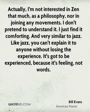 Actually, I'm not interested in Zen that much, as a philosophy, nor in joining any movements. I don't pretend to understand it. I just find it comforting. And very similar to jazz. Like jazz, you can't explain it to anyone without losing the experience. It's got to be experienced, because it's feeling, not words.