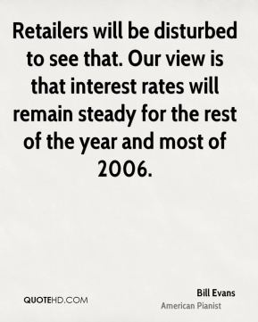 Retailers will be disturbed to see that. Our view is that interest rates will remain steady for the rest of the year and most of 2006.