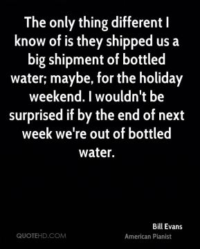 The only thing different I know of is they shipped us a big shipment of bottled water; maybe, for the holiday weekend. I wouldn't be surprised if by the end of next week we're out of bottled water.