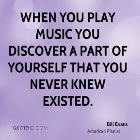 When you play music you discover a part of yourself that you never knew existed.
