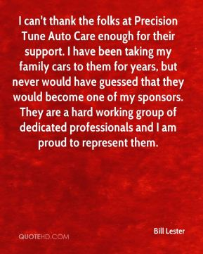 Bill Lester - I can't thank the folks at Precision Tune Auto Care enough for their support. I have been taking my family cars to them for years, but never would have guessed that they would become one of my sponsors. They are a hard working group of dedicated professionals and I am proud to represent them.