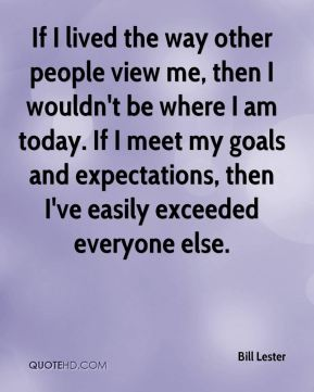 Bill Lester - If I lived the way other people view me, then I wouldn't be where I am today. If I meet my goals and expectations, then I've easily exceeded everyone else.