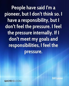 Bill Lester - People have said I'm a pioneer, but I don't think so. I have a responsibility, but I don't feel the pressure. I feel the pressure internally. If I don't meet my goals and responsibilities, I feel the pressure.