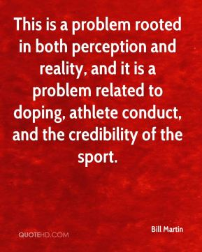 Bill Martin - This is a problem rooted in both perception and reality, and it is a problem related to doping, athlete conduct, and the credibility of the sport.