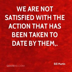 Bill Martin - We are not satisfied with the action that has been taken to date by them.