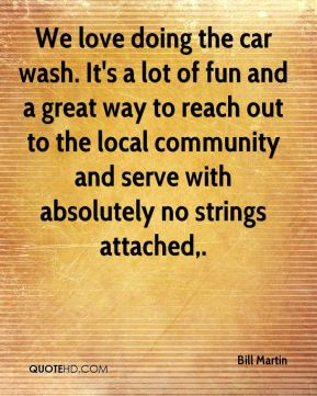 Bill Martin - We love doing the car wash. It's a lot of fun and a great way to reach out to the local community and serve with absolutely no strings attached.