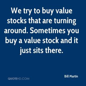 Bill Martin - We try to buy value stocks that are turning around. Sometimes you buy a value stock and it just sits there.