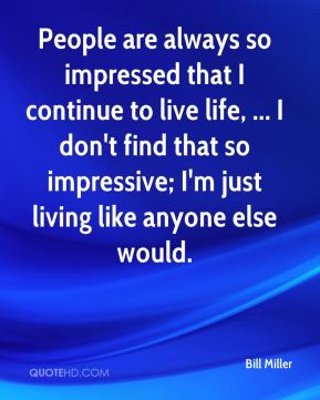 People are always so impressed that I continue to live life, ... I don't find that so impressive; I'm just living like anyone else would.