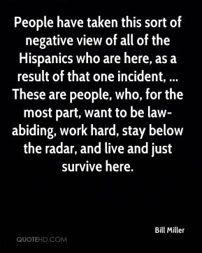 Bill Miller - People have taken this sort of negative view of all of the Hispanics who are here, as a result of that one incident, ... These are people, who, for the most part, want to be law-abiding, work hard, stay below the radar, and live and just survive here.