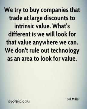 Bill Miller - We try to buy companies that trade at large discounts to intrinsic value. What's different is we will look for that value anywhere we can. We don't rule out technology as an area to look for value.