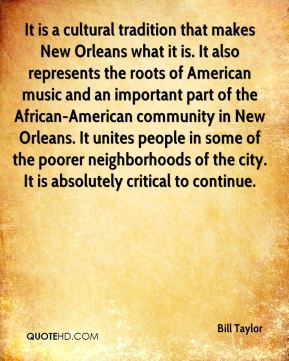 Bill Taylor - It is a cultural tradition that makes New Orleans what it is. It also represents the roots of American music and an important part of the African-American community in New Orleans. It unites people in some of the poorer neighborhoods of the city. It is absolutely critical to continue.