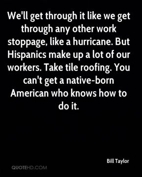 We'll get through it like we get through any other work stoppage, like a hurricane. But Hispanics make up a lot of our workers. Take tile roofing. You can't get a native-born American who knows how to do it.