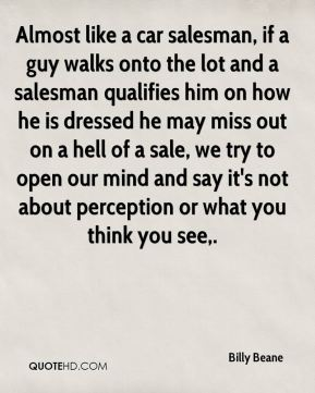 Almost like a car salesman, if a guy walks onto the lot and a salesman qualifies him on how he is dressed he may miss out on a hell of a sale, we try to open our mind and say it's not about perception or what you think you see.
