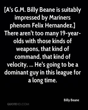 Billy Beane - [A's G.M. Billy Beane is suitably impressed by Mariners phenom Felix Hernandez.] There aren't too many 19-year-olds with those kinds of weapons, that kind of command, that kind of velocity, ... He's going to be a dominant guy in this league for a long time.