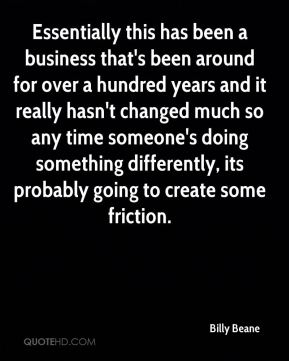 Essentially this has been a business that's been around for over a hundred years and it really hasn't changed much so any time someone's doing something differently, its probably going to create some friction.