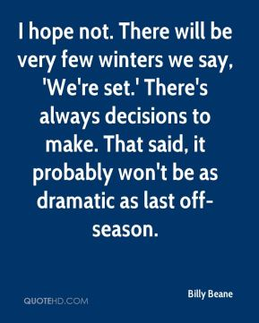 I hope not. There will be very few winters we say, 'We're set.' There's always decisions to make. That said, it probably won't be as dramatic as last off-season.