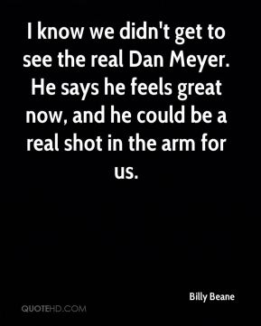 I know we didn't get to see the real Dan Meyer. He says he feels great now, and he could be a real shot in the arm for us.