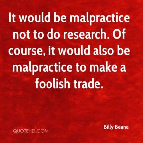 It would be malpractice not to do research. Of course, it would also be malpractice to make a foolish trade.
