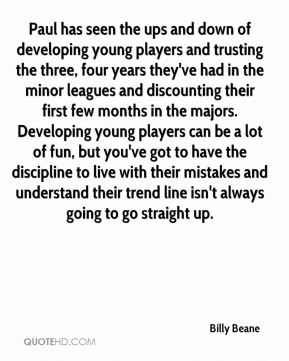 Paul has seen the ups and down of developing young players and trusting the three, four years they've had in the minor leagues and discounting their first few months in the majors. Developing young players can be a lot of fun, but you've got to have the discipline to live with their mistakes and understand their trend line isn't always going to go straight up.