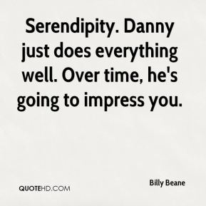 Serendipity. Danny just does everything well. Over time, he's going to impress you.