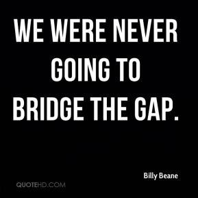Billy Beane - We were never going to bridge the gap.