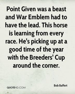 Bob Baffert - Point Given was a beast and War Emblem had to have the lead. This horse is learning from every race. He's picking up at a good time of the year with the Breeders' Cup around the corner.
