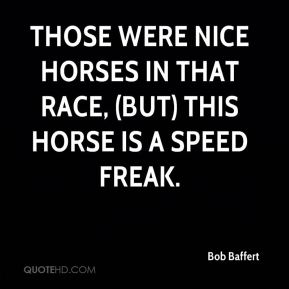 Bob Baffert - Those were nice horses in that race, (but) this horse is a speed freak.