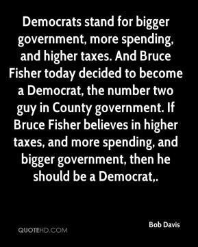 Democrats stand for bigger government, more spending, and higher taxes. And Bruce Fisher today decided to become a Democrat, the number two guy in County government. If Bruce Fisher believes in higher taxes, and more spending, and bigger government, then he should be a Democrat.
