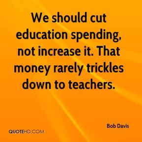 We should cut education spending, not increase it. That money rarely trickles down to teachers.