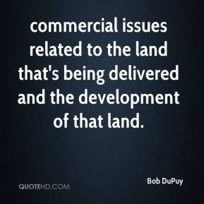 Bob DuPuy - commercial issues related to the land that's being delivered and the development of that land.