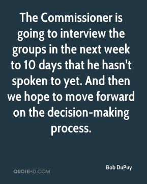 The Commissioner is going to interview the groups in the next week to 10 days that he hasn't spoken to yet. And then we hope to move forward on the decision-making process.