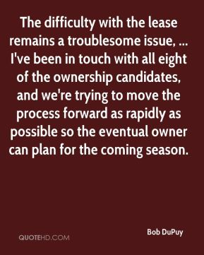 Bob DuPuy - The difficulty with the lease remains a troublesome issue, ... I've been in touch with all eight of the ownership candidates, and we're trying to move the process forward as rapidly as possible so the eventual owner can plan for the coming season.