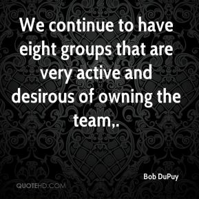 Bob DuPuy - We continue to have eight groups that are very active and desirous of owning the team.