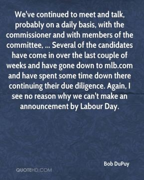 We've continued to meet and talk, probably on a daily basis, with the commissioner and with members of the committee, ... Several of the candidates have come in over the last couple of weeks and have gone down to mlb.com and have spent some time down there continuing their due diligence. Again, I see no reason why we can't make an announcement by Labour Day.