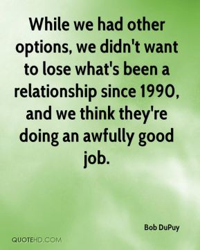 Bob DuPuy - While we had other options, we didn't want to lose what's been a relationship since 1990, and we think they're doing an awfully good job.