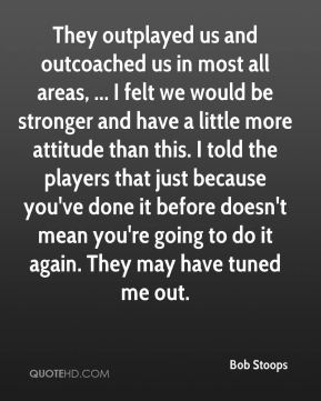 Bob Stoops - They outplayed us and outcoached us in most all areas, ... I felt we would be stronger and have a little more attitude than this. I told the players that just because you've done it before doesn't mean you're going to do it again. They may have tuned me out.