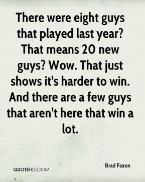 Brad Faxon - There were eight guys that played last year? That means 20 new guys? Wow. That just shows it's harder to win. And there are a few guys that aren't here that win a lot.