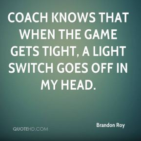 Brandon Roy - Coach knows that when the game gets tight, a light switch goes off in my head.