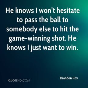 He knows I won't hesitate to pass the ball to somebody else to hit the game-winning shot. He knows I just want to win.