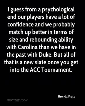 I guess from a psychological end our players have a lot of confidence and we probably match up better in terms of size and rebounding ability with Carolina than we have in the past with Duke. But all of that is a new slate once you get into the ACC Tournament.