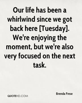 Our life has been a whirlwind since we got back here [Tuesday]. We're enjoying the moment, but we're also very focused on the next task.
