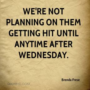 We're not planning on them getting hit until anytime after Wednesday.