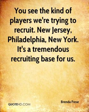 Brenda Frese - You see the kind of players we're trying to recruit. New Jersey, Philadelphia, New York. It's a tremendous recruiting base for us.