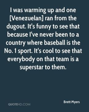 Brett Myers - I was warming up and one [Venezuelan] ran from the dugout. It's funny to see that because I've never been to a country where baseball is the No. 1 sport. It's cool to see that everybody on that team is a superstar to them.