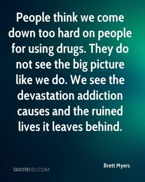 Brett Myers - People think we come down too hard on people for using drugs. They do not see the big picture like we do. We see the devastation addiction causes and the ruined lives it leaves behind.