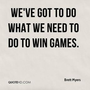 Brett Myers - We've got to do what we need to do to win games.